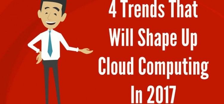 4 Trends that will shape up #CloudComputing in 2017.