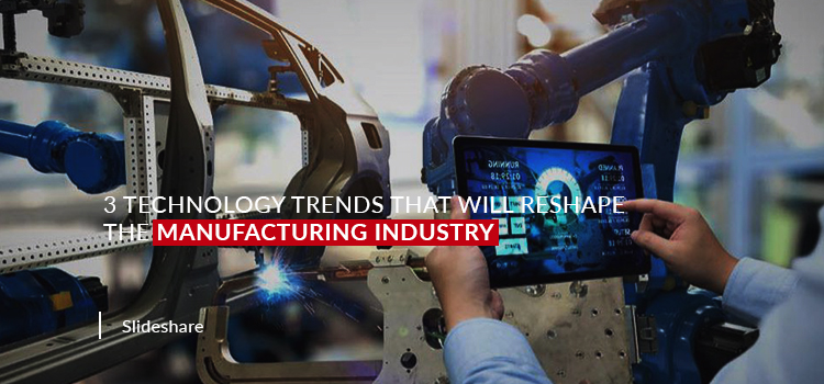 3 Technology Trends that will Reshape the Manufacturing Industry