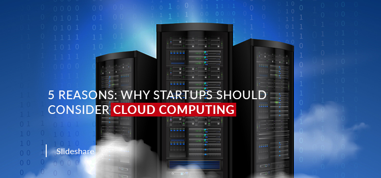 5 Reasons: Why Startups Should Consider Cloud Computing