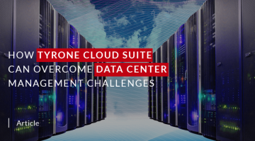 How Tyrone Cloud Suite can Overcome Data Center Management Challenges