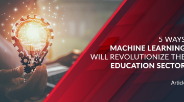 5 Ways Machine Learning will Revolutionize the Education Sector