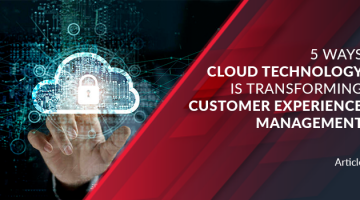 5 Ways Cloud Technology is Transforming Customer Experience Management