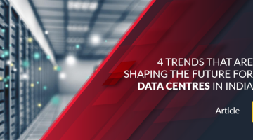 4 Trends That are Shaping the Future for Data Centres in India