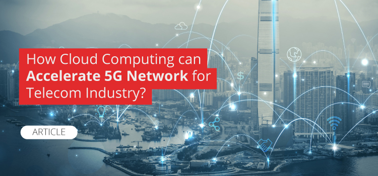 How Cloud Computing can Accelerate 5G Network for Telecom Industry?